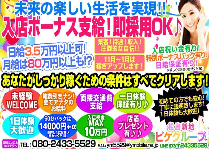 松島新地の中でトップの規模を誇るピケグループ店です。頑張る気持ちがあれば必ず稼がせます! 入店祝い金10万、ボーナスあり!日給保証、寮、送迎など待遇も充実松島新地一番安定を志しています。! 出稼ぎさんにも万全のサポートがあるので気軽に問い合わせて下さいね。日給5万円以上と各種サポート・ 待遇は松島トップクラス!貴女の気持ち一番大事にし初めての方を育てながら安心して稼げるように 完全全力サポートをお約束致します!